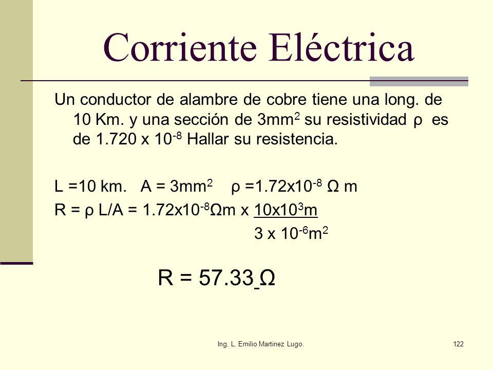 Ing. L. Emilio Martinez Lugo.122 Corriente Eléctrica Un conductor de alambre de cobre tiene una long. de 10 Km. y una sección de 3mm 2 su resistividad