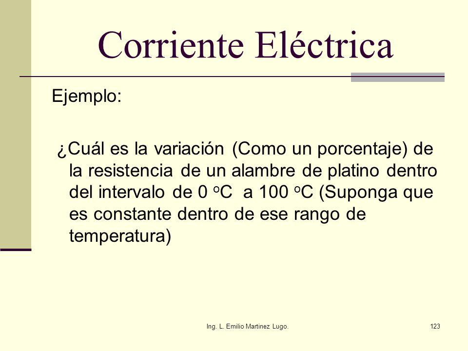 Ing. L. Emilio Martinez Lugo.123 Corriente Eléctrica Ejemplo: ¿Cuál es la variación (Como un porcentaje) de la resistencia de un alambre de platino de