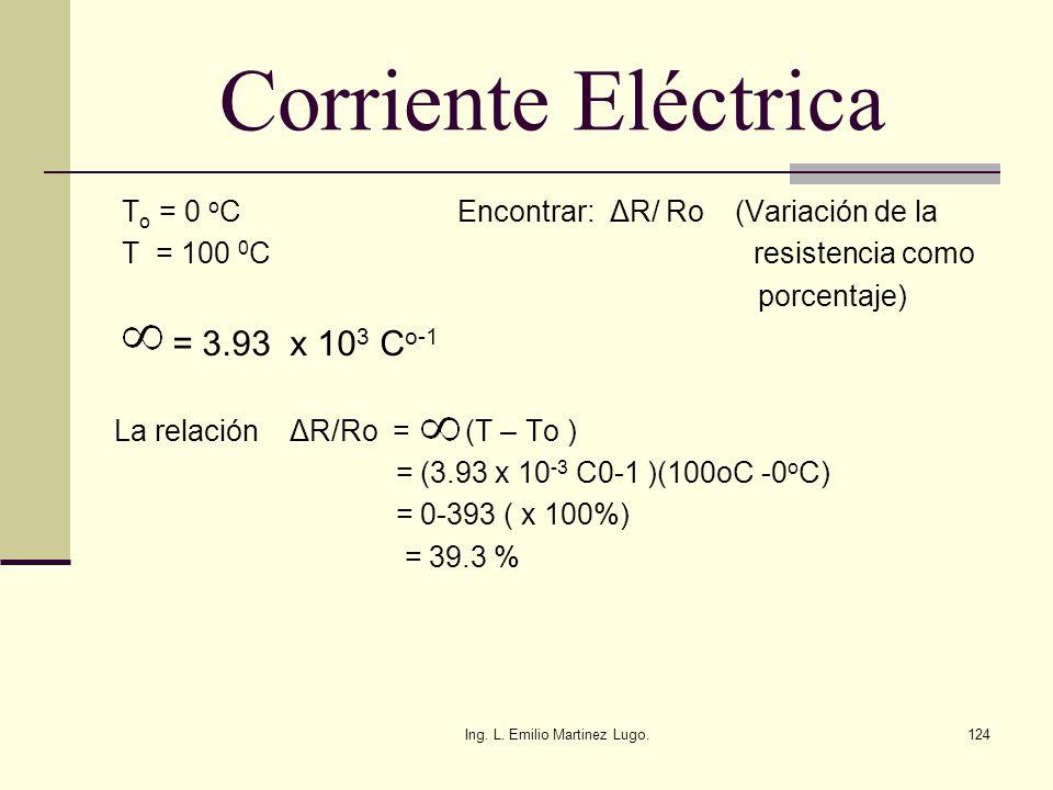 Ing. L. Emilio Martinez Lugo.124 Corriente Eléctrica T o = 0 o C Encontrar: ΔR/ Ro (Variación de la T = 100 0 C resistencia como porcentaje) = 3.93 x