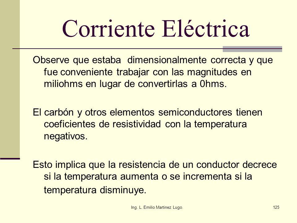 Ing. L. Emilio Martinez Lugo.125 Corriente Eléctrica Observe que estaba dimensionalmente correcta y que fue conveniente trabajar con las magnitudes en