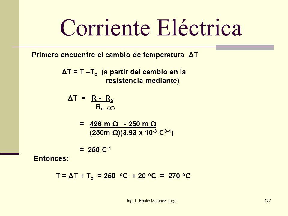 Ing. L. Emilio Martinez Lugo.127 Corriente Eléctrica Primero encuentre el cambio de temperatura ΔT ΔT = T –T o (a partir del cambio en la resistencia