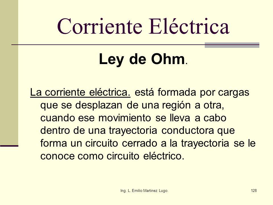 Ing. L. Emilio Martinez Lugo.128 Corriente Eléctrica Ley de Ohm. La corriente eléctrica. está formada por cargas que se desplazan de una región a otra