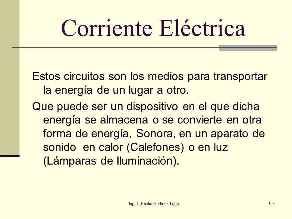 Ing. L. Emilio Martinez Lugo.129 Corriente Eléctrica Estos circuitos son los medios para transportar la energía de un lugar a otro. Que puede ser un d