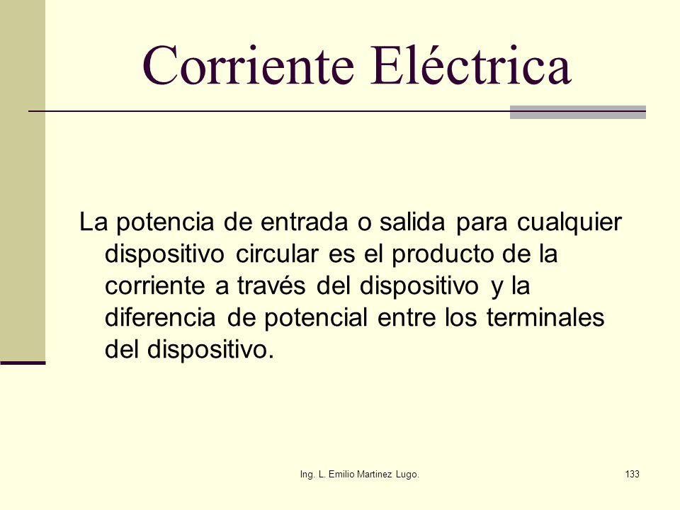 Ing. L. Emilio Martinez Lugo.133 Corriente Eléctrica La potencia de entrada o salida para cualquier dispositivo circular es el producto de la corrient