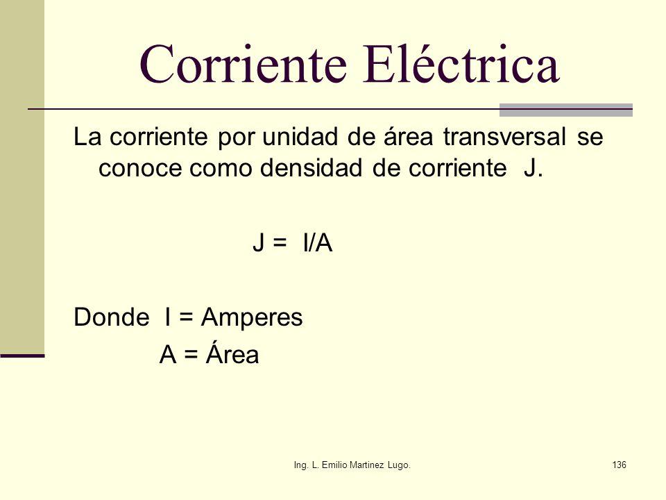 Ing. L. Emilio Martinez Lugo.136 Corriente Eléctrica La corriente por unidad de área transversal se conoce como densidad de corriente J. J = I/A Donde