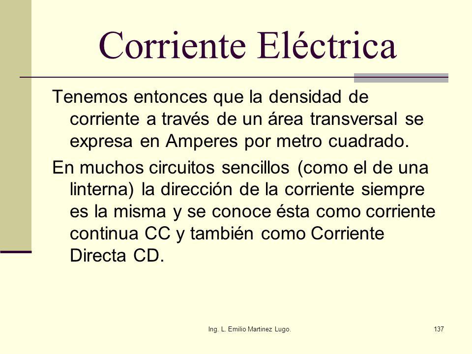 Ing. L. Emilio Martinez Lugo.137 Corriente Eléctrica Tenemos entonces que la densidad de corriente a través de un área transversal se expresa en Amper