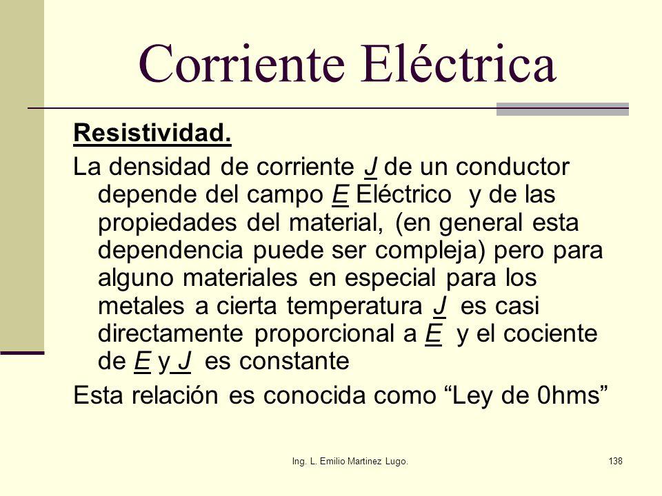 Ing. L. Emilio Martinez Lugo.138 Corriente Eléctrica Resistividad. La densidad de corriente J de un conductor depende del campo E Eléctrico y de las p