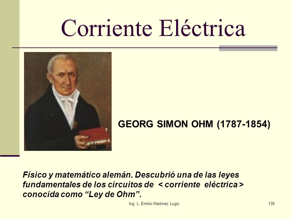 Ing. L. Emilio Martinez Lugo.139 Corriente Eléctrica GEORG SIMON OHM (1787-1854) Físico y matemático alemán. Descubrió una de las leyes fundamentales