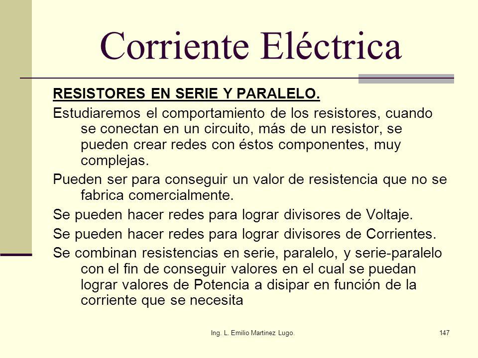 Ing. L. Emilio Martinez Lugo.147 Corriente Eléctrica RESISTORES EN SERIE Y PARALELO. Estudiaremos el comportamiento de los resistores, cuando se conec