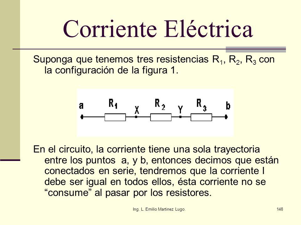 Ing. L. Emilio Martinez Lugo.148 Corriente Eléctrica Suponga que tenemos tres resistencias R 1, R 2, R 3 con la configuración de la figura 1. En el ci