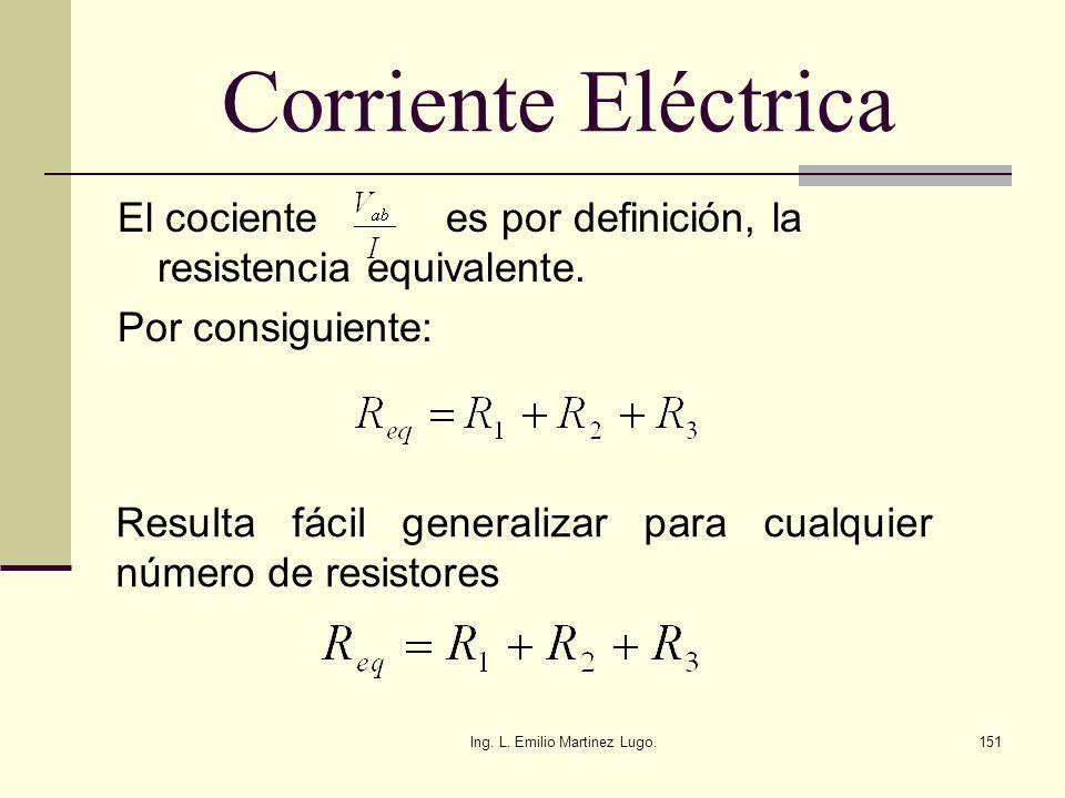 Ing. L. Emilio Martinez Lugo.151 Corriente Eléctrica El cociente es por definición, la resistencia equivalente. Por consiguiente: Resulta fácil genera