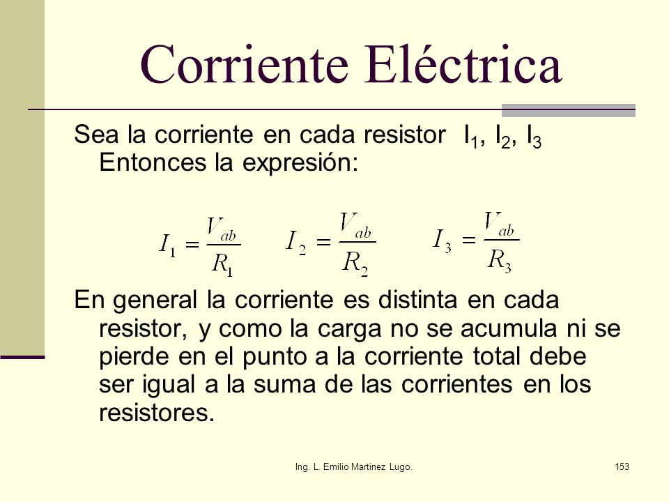 Ing. L. Emilio Martinez Lugo.153 Corriente Eléctrica Sea la corriente en cada resistor I 1, I 2, I 3 Entonces la expresión: En general la corriente es