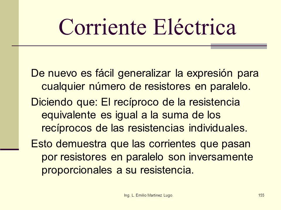 Ing. L. Emilio Martinez Lugo.155 Corriente Eléctrica De nuevo es fácil generalizar la expresión para cualquier número de resistores en paralelo. Dicie