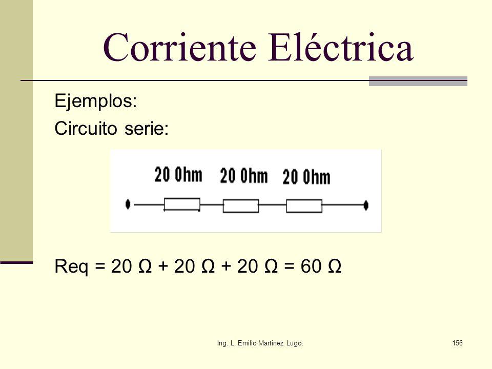Ing. L. Emilio Martinez Lugo.156 Corriente Eléctrica Ejemplos: Circuito serie: Req = 20 + 20 + 20 = 60