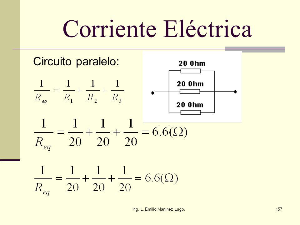 Ing. L. Emilio Martinez Lugo.157 Corriente Eléctrica Circuito paralelo: