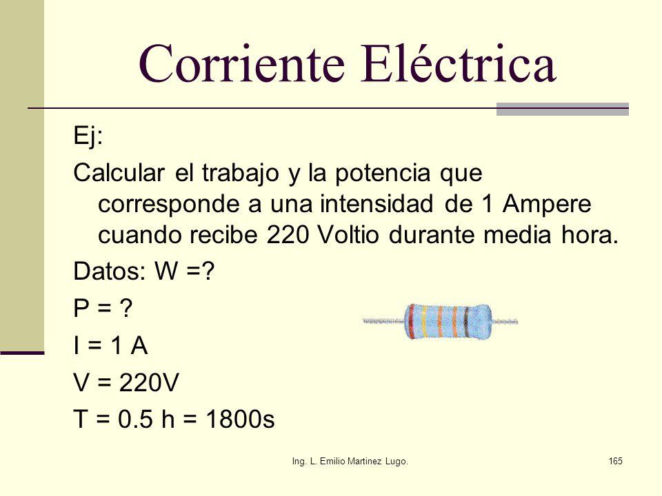 Ing. L. Emilio Martinez Lugo.165 Corriente Eléctrica Ej: Calcular el trabajo y la potencia que corresponde a una intensidad de 1 Ampere cuando recibe