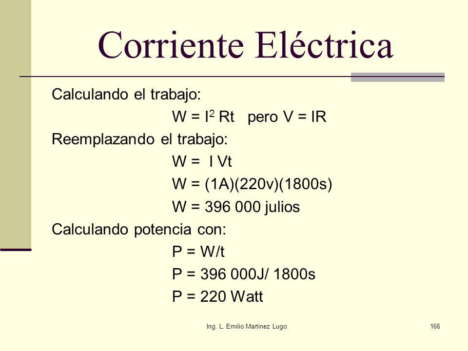 Ing. L. Emilio Martinez Lugo.166 Corriente Eléctrica Calculando el trabajo: W = I 2 Rt pero V = IR Reemplazando el trabajo: W = I Vt W = (1A)(220v)(18