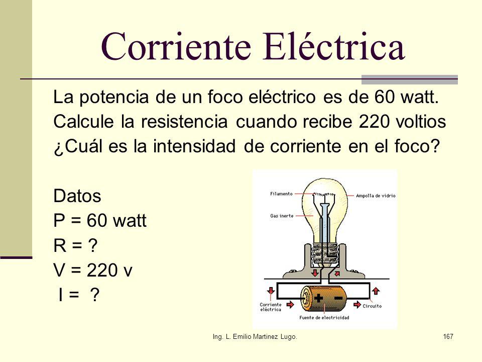 Ing. L. Emilio Martinez Lugo.167 Corriente Eléctrica La potencia de un foco eléctrico es de 60 watt. Calcule la resistencia cuando recibe 220 voltios