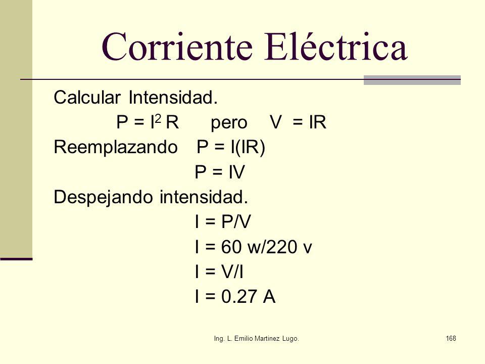 Ing. L. Emilio Martinez Lugo.168 Corriente Eléctrica Calcular Intensidad. P = I 2 R pero V = IR Reemplazando P = I(IR) P = IV Despejando intensidad. I
