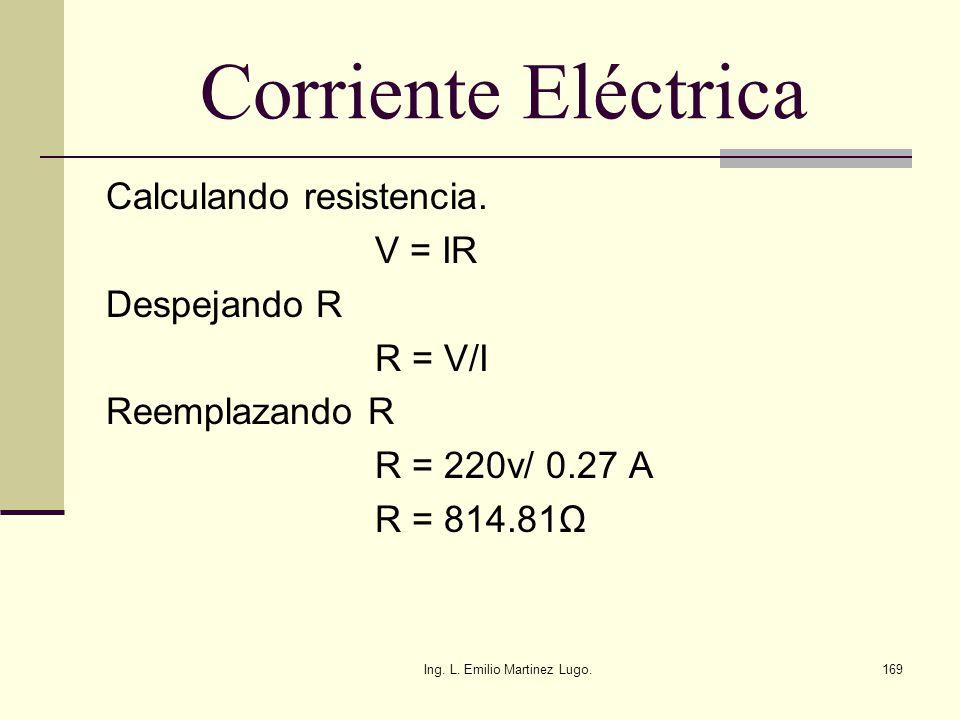 Ing. L. Emilio Martinez Lugo.169 Corriente Eléctrica Calculando resistencia. V = IR Despejando R R = V/I Reemplazando R R = 220v/ 0.27 A R = 814.81Ω