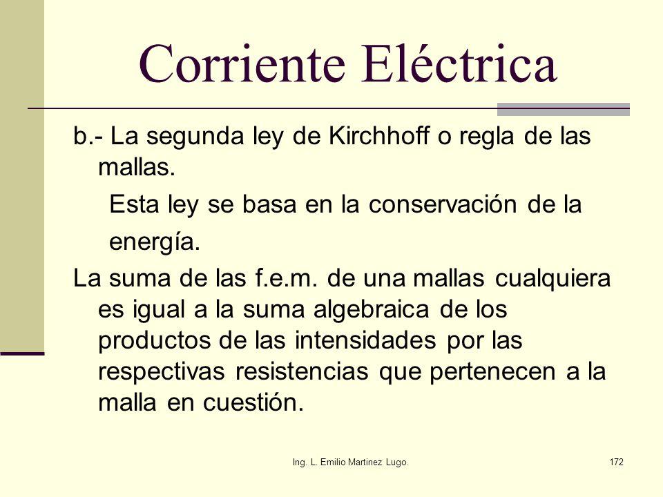 Ing. L. Emilio Martinez Lugo.172 Corriente Eléctrica b.- La segunda ley de Kirchhoff o regla de las mallas. Esta ley se basa en la conservación de la
