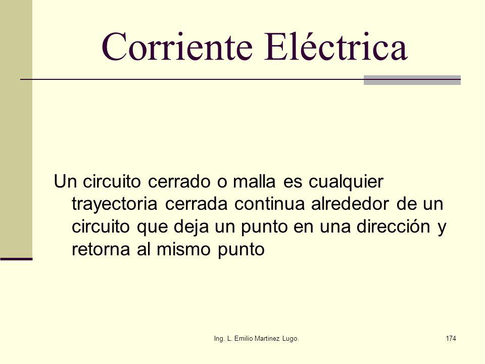 Ing. L. Emilio Martinez Lugo.174 Corriente Eléctrica Un circuito cerrado o malla es cualquier trayectoria cerrada continua alrededor de un circuito qu
