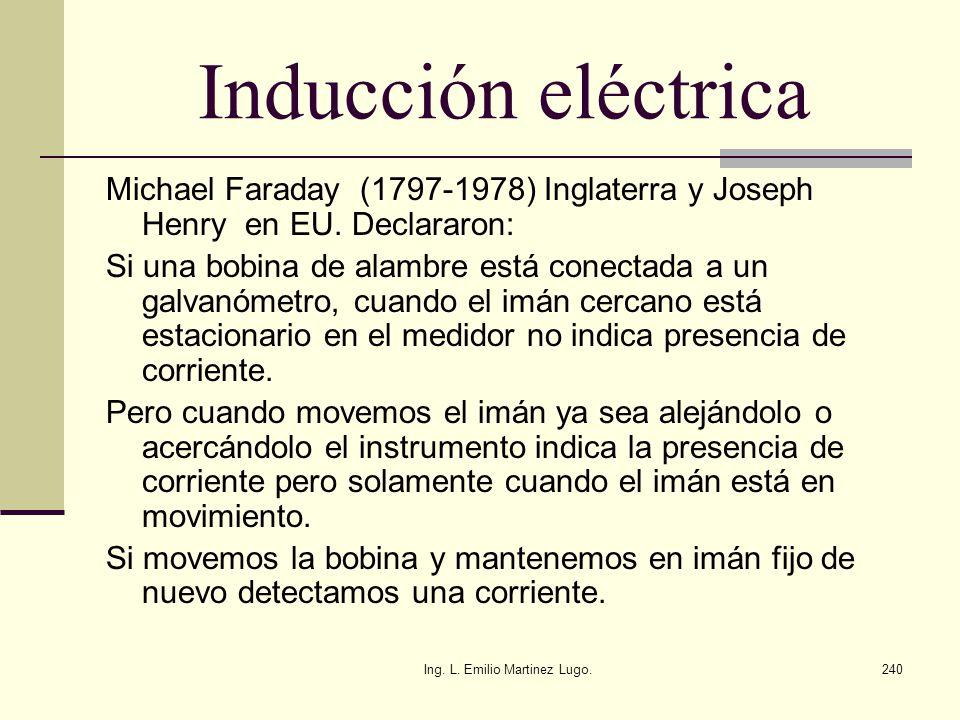 Ing. L. Emilio Martinez Lugo.240 Inducción eléctrica Michael Faraday (1797-1978) Inglaterra y Joseph Henry en EU. Declararon: Si una bobina de alambre