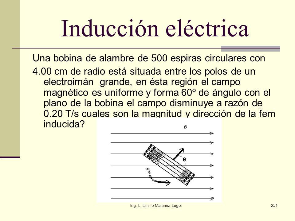Ing. L. Emilio Martinez Lugo.251 Inducción eléctrica Una bobina de alambre de 500 espiras circulares con 4.00 cm de radio está situada entre los polos