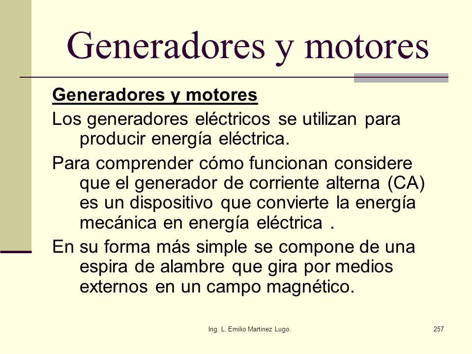 Ing. L. Emilio Martinez Lugo.257 Generadores y motores Los generadores eléctricos se utilizan para producir energía eléctrica. Para comprender cómo fu