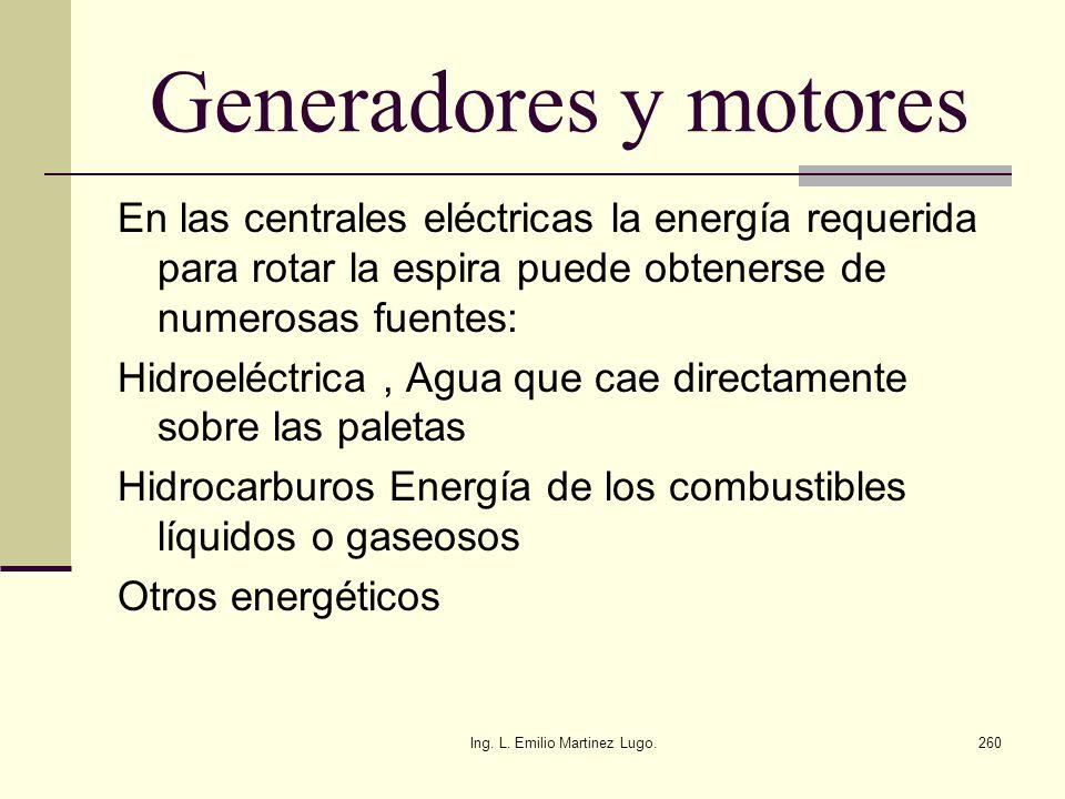 Ing. L. Emilio Martinez Lugo.260 Generadores y motores En las centrales eléctricas la energía requerida para rotar la espira puede obtenerse de numero