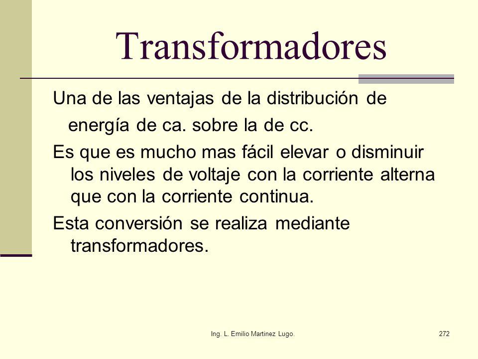Ing. L. Emilio Martinez Lugo.272 Transformadores Una de las ventajas de la distribución de energía de ca. sobre la de cc. Es que es mucho mas fácil el