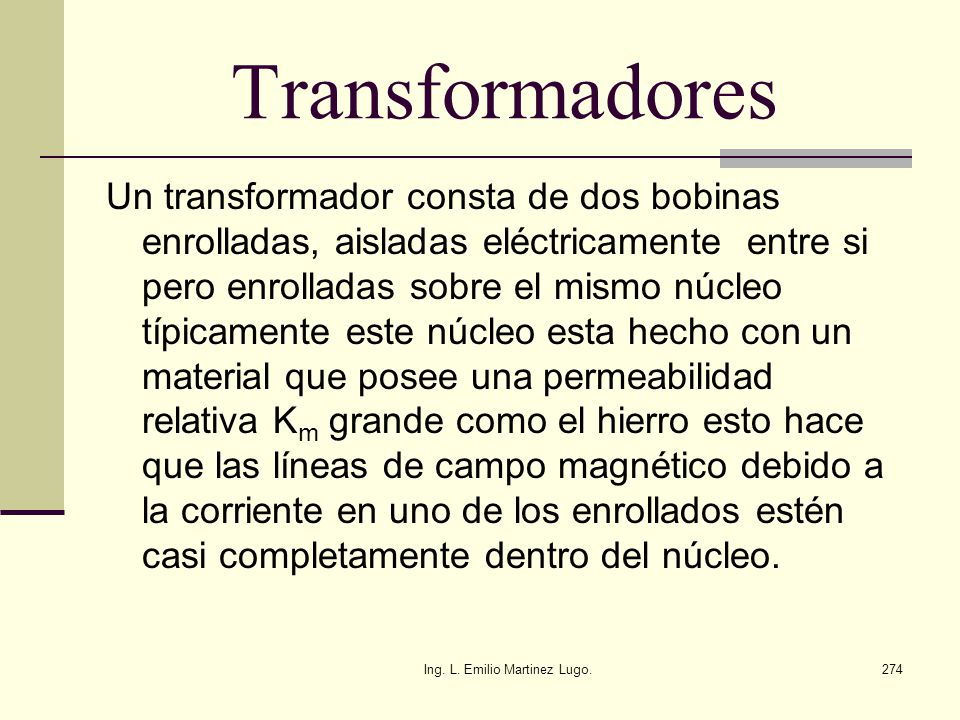Ing. L. Emilio Martinez Lugo.274 Transformadores Un transformador consta de dos bobinas enrolladas, aisladas eléctricamente entre si pero enrolladas s