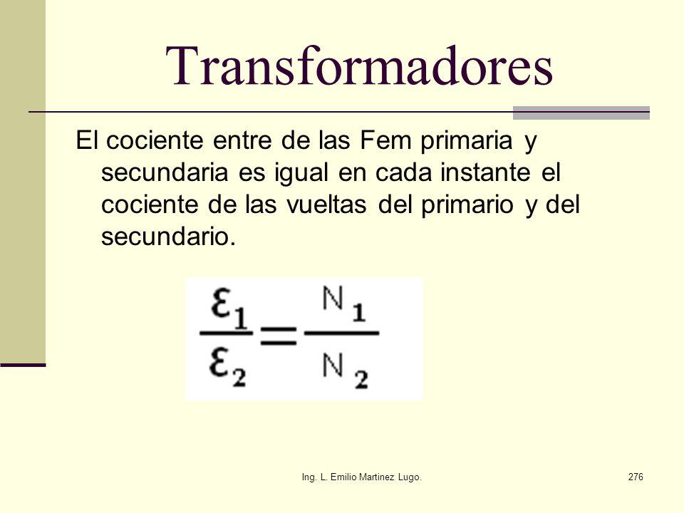 Ing. L. Emilio Martinez Lugo.276 Transformadores El cociente entre de las Fem primaria y secundaria es igual en cada instante el cociente de las vuelt