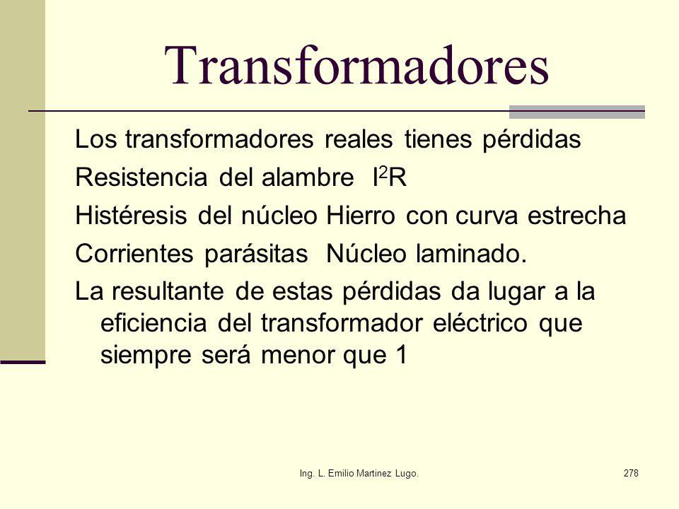 Ing. L. Emilio Martinez Lugo.278 Transformadores Los transformadores reales tienes pérdidas Resistencia del alambre I 2 R Histéresis del núcleo Hierro