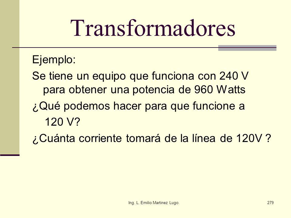 Ing. L. Emilio Martinez Lugo.279 Transformadores Ejemplo: Se tiene un equipo que funciona con 240 V para obtener una potencia de 960 Watts ¿Qué podemo