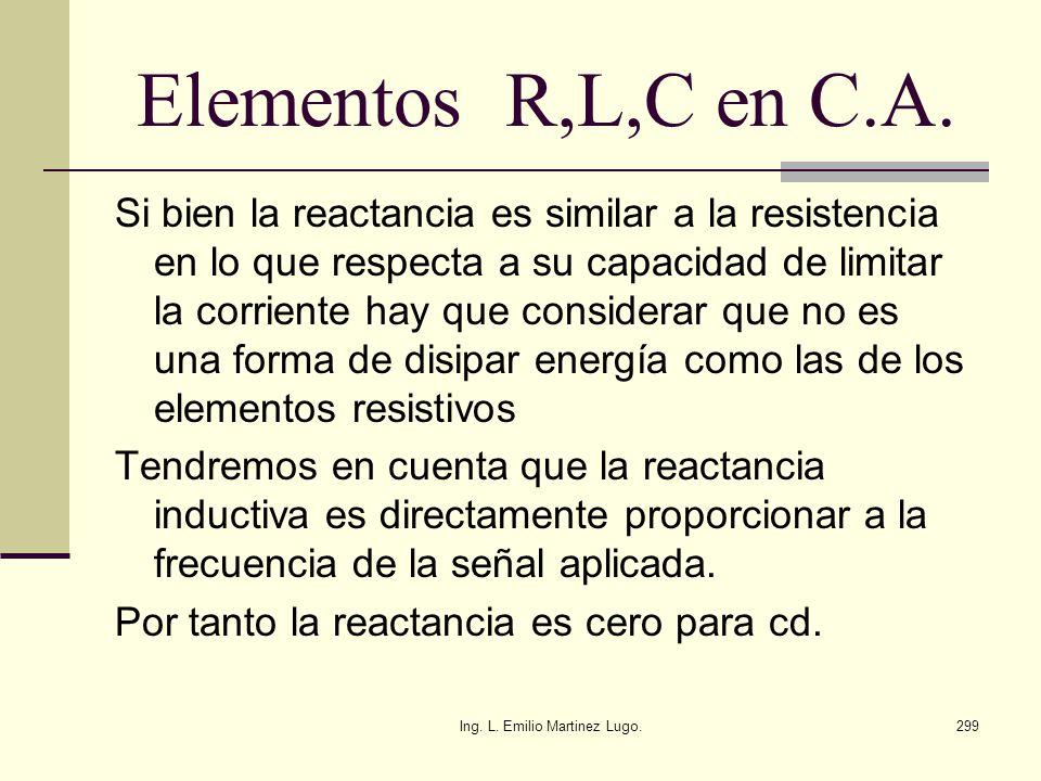 Ing. L. Emilio Martinez Lugo.299 Elementos R,L,C en C.A. Si bien la reactancia es similar a la resistencia en lo que respecta a su capacidad de limita