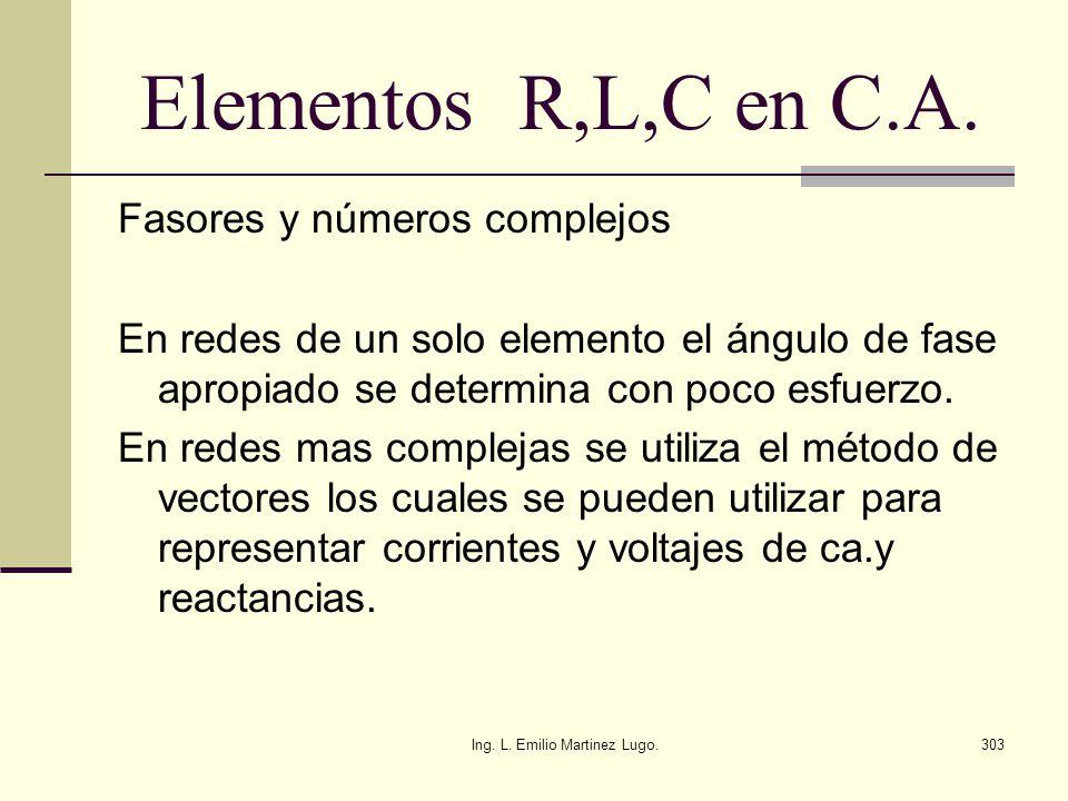 Ing. L. Emilio Martinez Lugo.303 Elementos R,L,C en C.A. Fasores y números complejos En redes de un solo elemento el ángulo de fase apropiado se deter