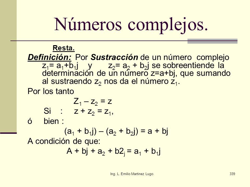 Ing. L. Emilio Martinez Lugo.339 Números complejos. Resta. Definición: Por Sustracción de un número complejo z 1 = a 1 +b 1 j y z 2 = a 2 + b 2 j se s