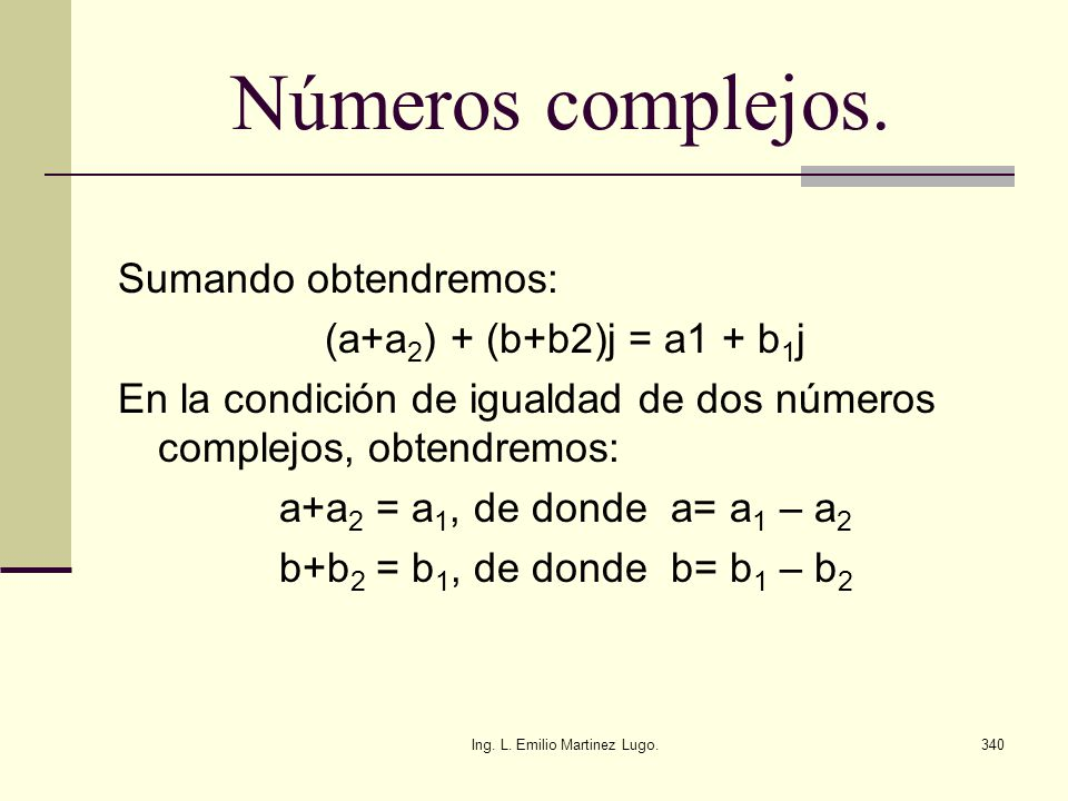 Ing. L. Emilio Martinez Lugo.340 Números complejos. Sumando obtendremos: (a+a 2 ) + (b+b2)j = a1 + b 1 j En la condición de igualdad de dos números co