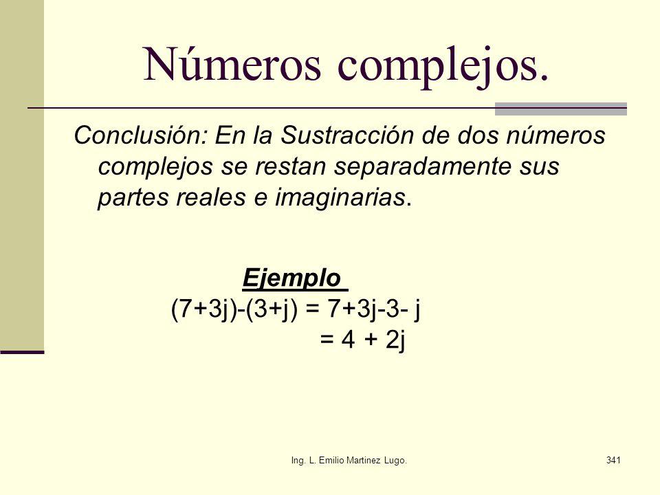 Ing. L. Emilio Martinez Lugo.341 Números complejos. Conclusión: En la Sustracción de dos números complejos se restan separadamente sus partes reales e