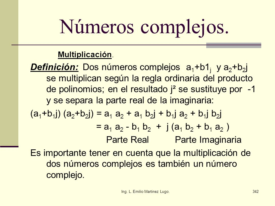 Ing. L. Emilio Martinez Lugo.342 Números complejos. Multiplicación. Definición: Dos números complejos a 1 +b1 j y a 2 +b 2 j se multiplican según la r