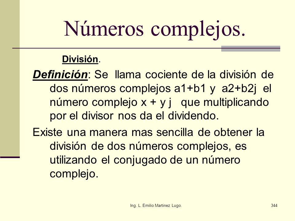 Ing. L. Emilio Martinez Lugo.344 Números complejos. División. Definición: Se llama cociente de la división de dos números complejos a1+b1 y a2+b2j el