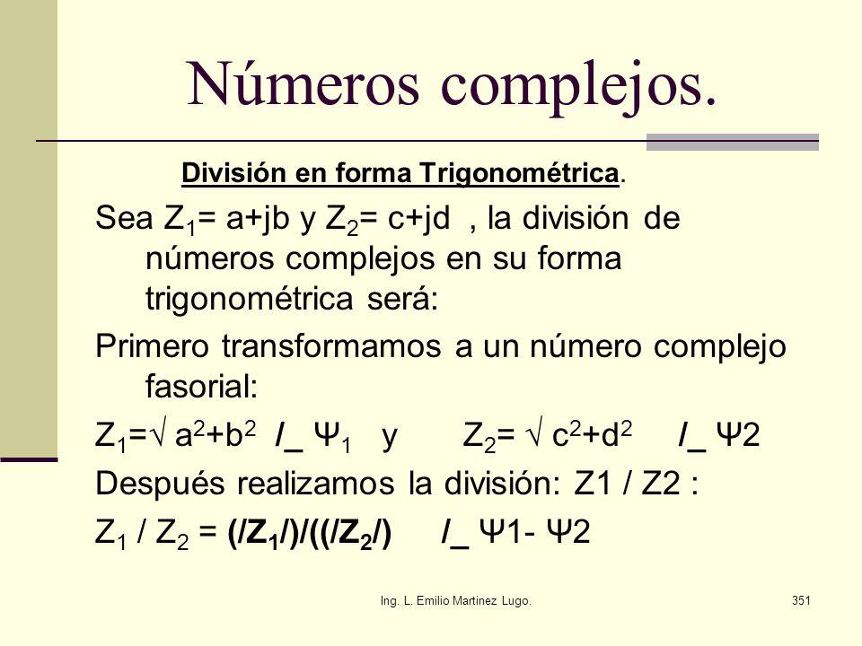 Ing. L. Emilio Martinez Lugo.351 Números complejos. División en forma Trigonométrica. Sea Z 1 = a+jb y Z 2 = c+jd, la división de números complejos en
