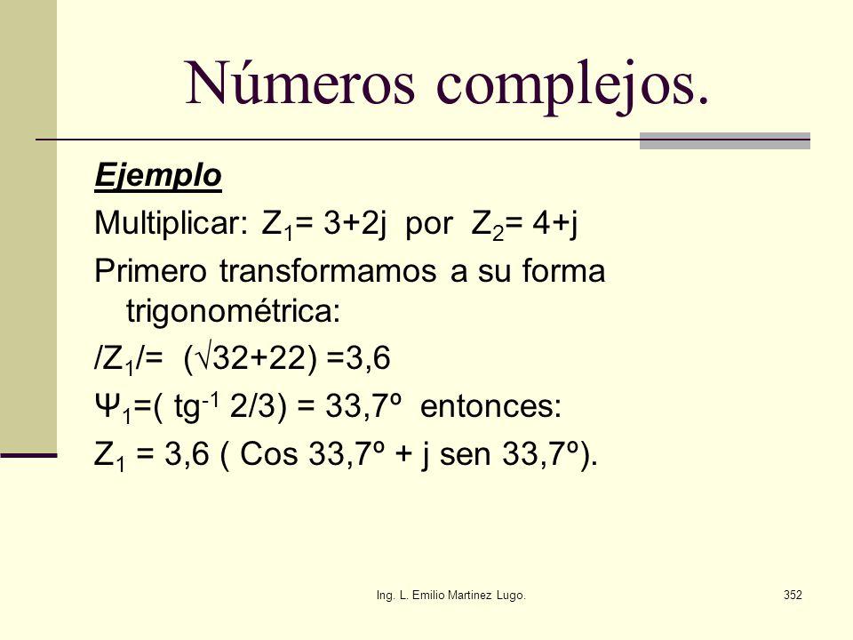Ing. L. Emilio Martinez Lugo.352 Números complejos. Ejemplo Multiplicar: Z 1 = 3+2j por Z 2 = 4+j Primero transformamos a su forma trigonométrica: /Z