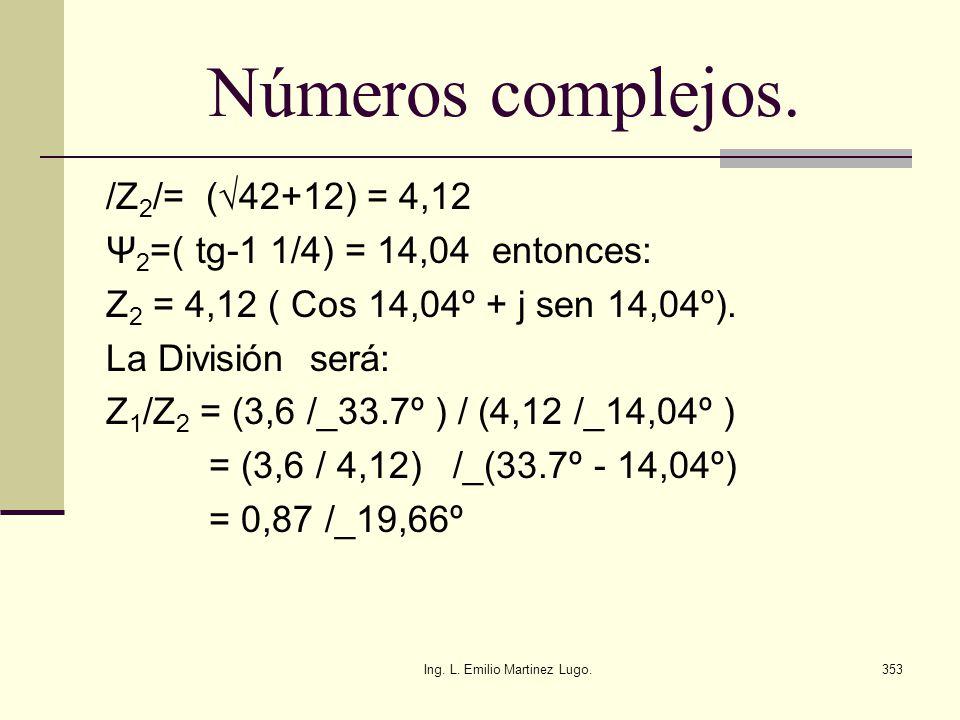 Ing. L. Emilio Martinez Lugo.353 Números complejos. /Z 2 /= (42+12) = 4,12 Ψ 2 =( tg-1 1/4) = 14,04 entonces: Z 2 = 4,12 ( Cos 14,04º + j sen 14,04º).