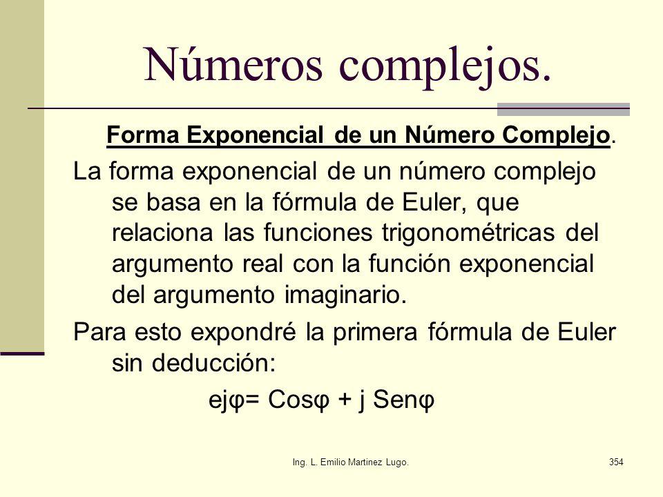 Ing. L. Emilio Martinez Lugo.354 Números complejos. Forma Exponencial de un Número Complejo. La forma exponencial de un número complejo se basa en la