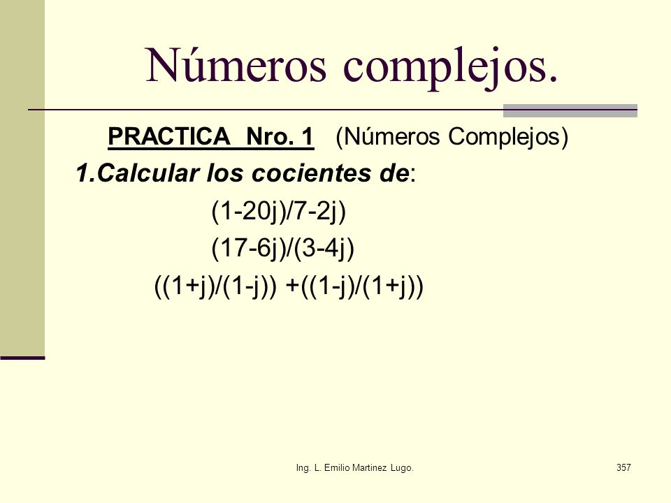 Ing. L. Emilio Martinez Lugo.357 Números complejos. PRACTICA Nro. 1 (Números Complejos) 1.Calcular los cocientes de: (1-20j)/7-2j) (17-6j)/(3-4j) ((1+