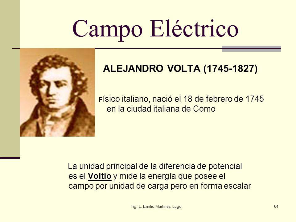 Ing. L. Emilio Martinez Lugo.64 Campo Eléctrico ALEJANDRO VOLTA (1745-1827) F ísico italiano, nació el 18 de febrero de 1745 en la ciudad italiana de