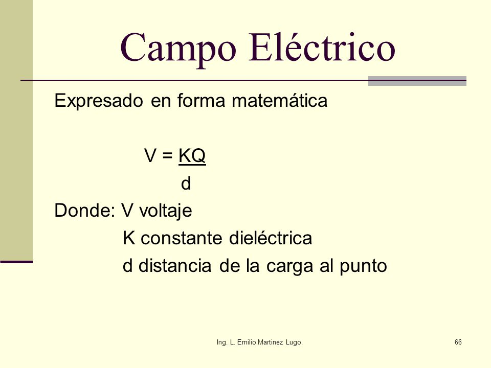 Ing. L. Emilio Martinez Lugo.66 Campo Eléctrico Expresado en forma matemática V = KQ d Donde: V voltaje K constante dieléctrica d distancia de la carg