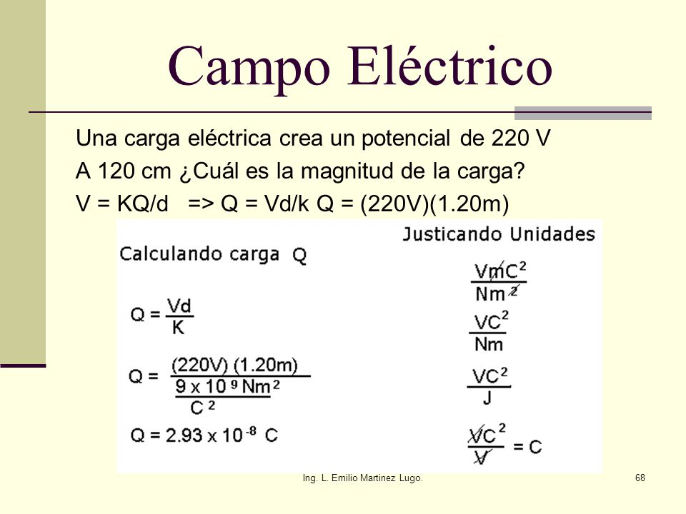 Ing. L. Emilio Martinez Lugo.68 Campo Eléctrico Una carga eléctrica crea un potencial de 220 V A 120 cm ¿Cuál es la magnitud de la carga? V = KQ/d =>